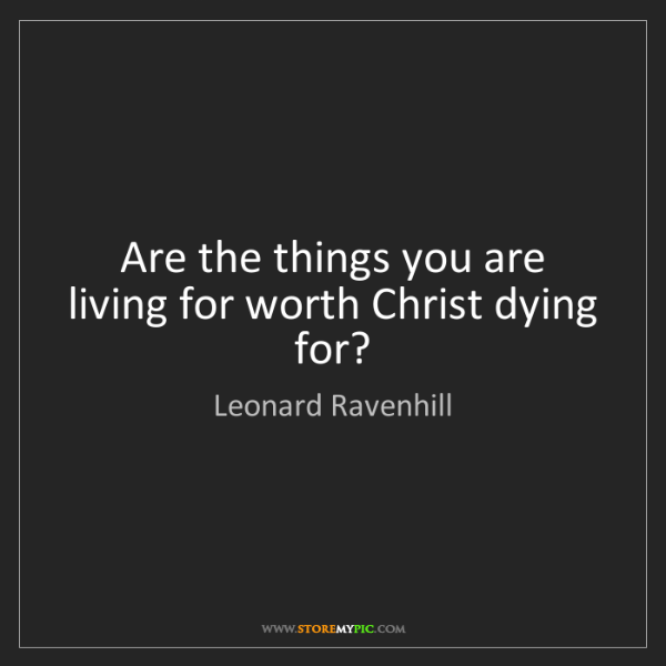 Leonard Ravenhill: Are the things you are living for worth Christ dying...