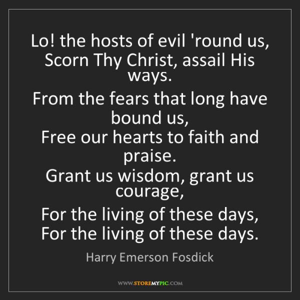 Harry Emerson Fosdick: Lo! the hosts of evil 'round us,   Scorn Thy Christ,...