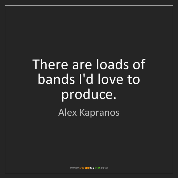 Alex Kapranos: There are loads of bands I'd love to produce.