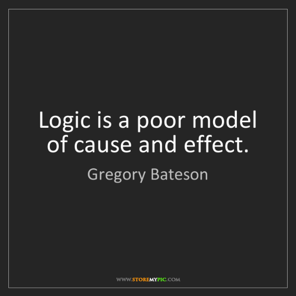 Gregory Bateson: Logic is a poor model of cause and effect.