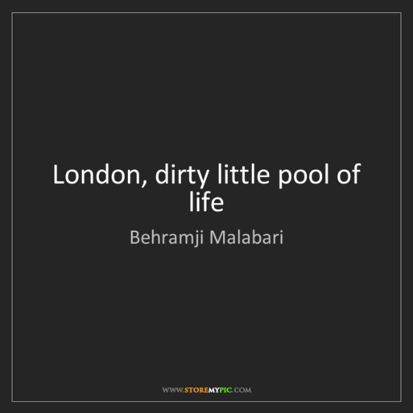 Behramji Malabari: London, dirty little pool of life