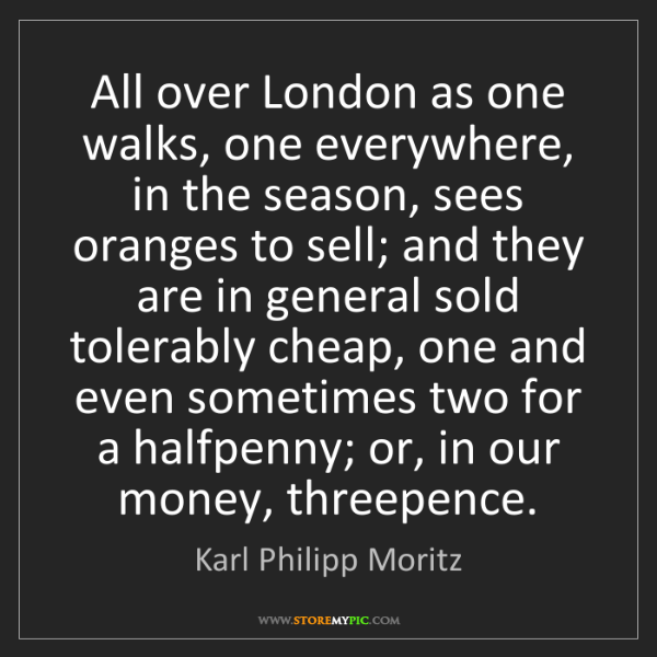 Karl Philipp Moritz: All over London as one walks, one everywhere, in the...