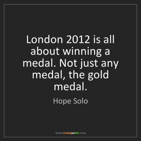 Hope Solo: London 2012 is all about winning a medal. Not just any...