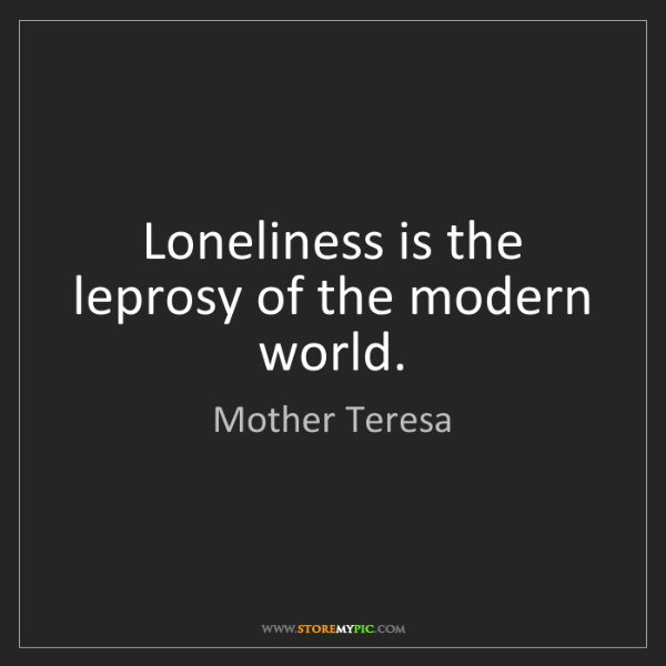 Mother Teresa: Loneliness is the leprosy of the modern world.
