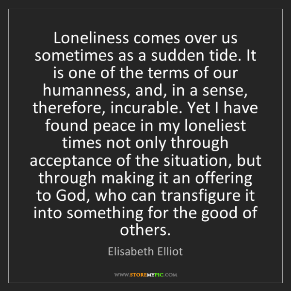 Elisabeth Elliot: Loneliness comes over us sometimes as a sudden tide....
