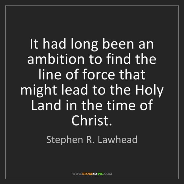 Stephen R. Lawhead: It had long been an ambition to find the line of force...