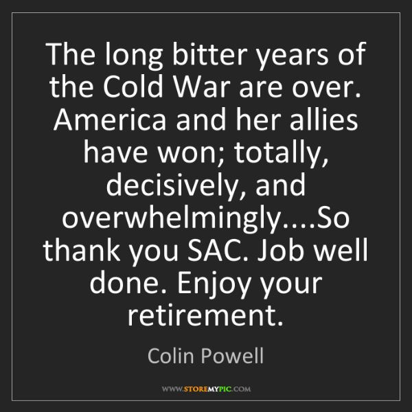 Colin Powell: The long bitter years of the Cold War are over. America...