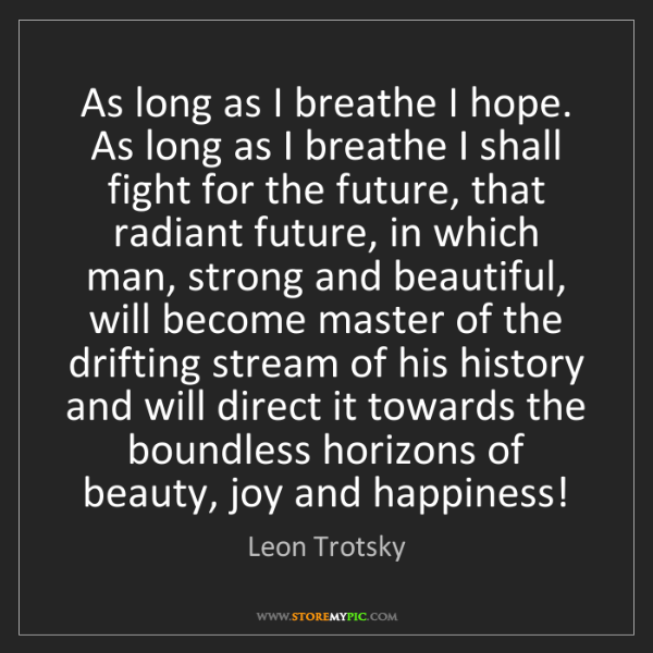 Leon Trotsky: As long as I breathe I hope. As long as I breathe I shall...