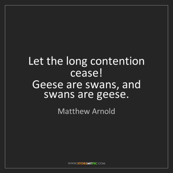 Matthew Arnold: Let the long contention cease!   Geese are swans, and...