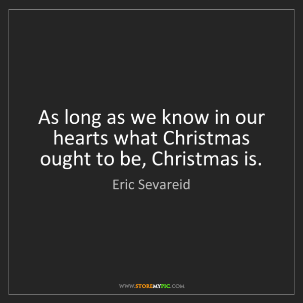 Eric Sevareid: As long as we know in our hearts what Christmas ought...