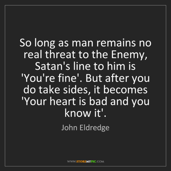 John Eldredge: So long as man remains no real threat to the Enemy, Satan's...