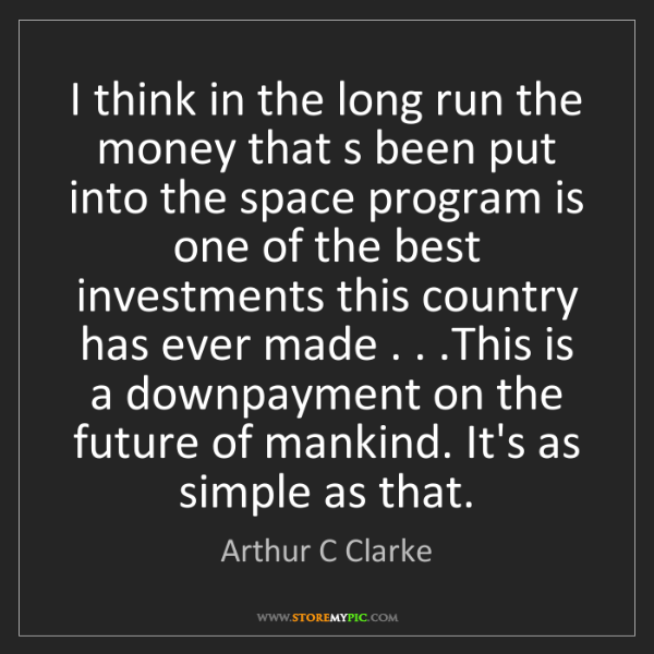 Arthur C Clarke: I think in the long run the money that s been put into...
