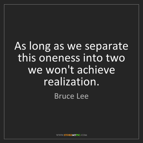 Bruce Lee: As long as we separate this oneness into two we won't...