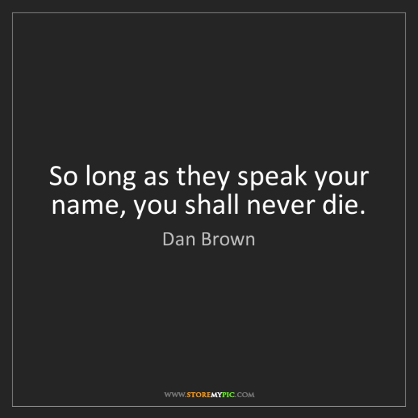 Dan Brown: So long as they speak your name, you shall never die.