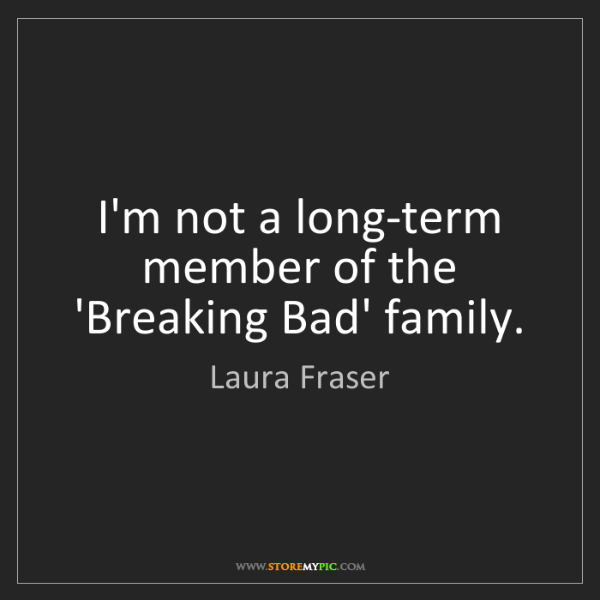 Laura Fraser: I'm not a long-term member of the 'Breaking Bad' family.