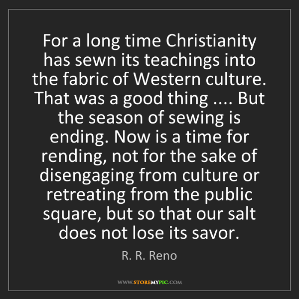 R. R. Reno: For a long time Christianity has sewn its teachings into...