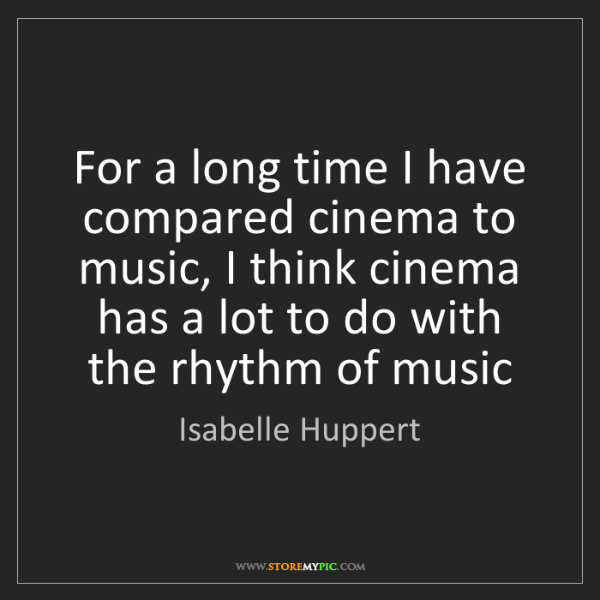 Isabelle Huppert: For a long time I have compared cinema to music, I think...