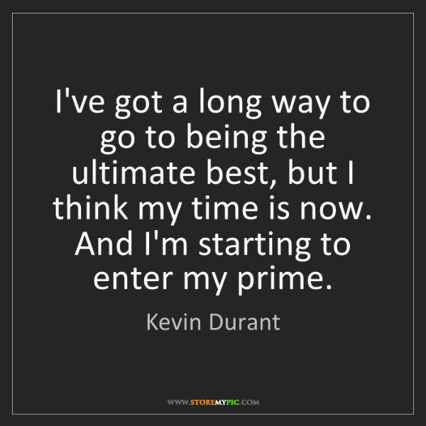 Kevin Durant: I've got a long way to go to being the ultimate best,...
