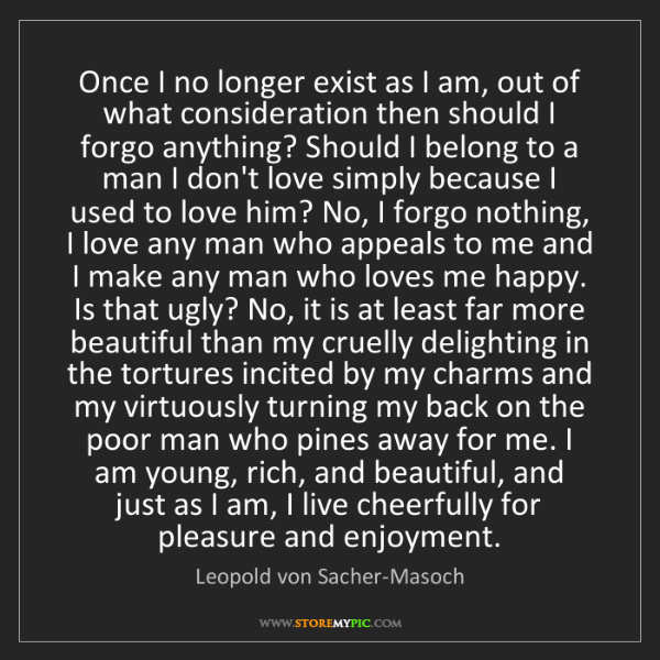 Leopold von Sacher-Masoch: Once I no longer exist as I am, out of what consideration...