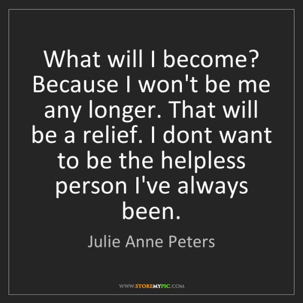 Julie Anne Peters: What will I become? Because I won't be me any longer....