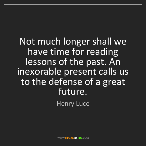 Henry Luce: Not much longer shall we have time for reading lessons...