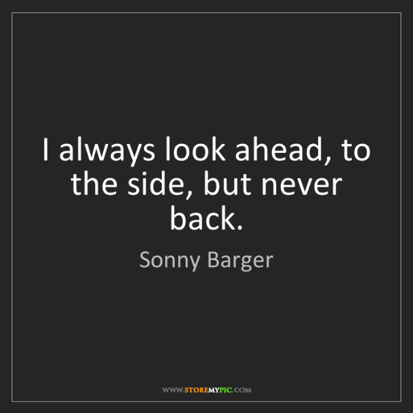 Sonny Barger: I always look ahead, to the side, but never back.