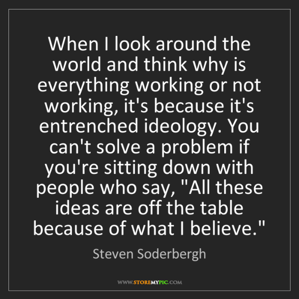 Steven Soderbergh: When I look around the world and think why is everything...