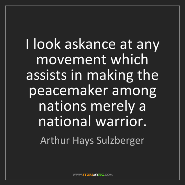 Arthur Hays Sulzberger: I look askance at any movement which assists in making...