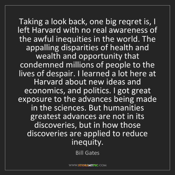 Bill Gates: Taking a look back, one big reqret is, I left Harvard...