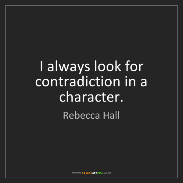 Rebecca Hall: I always look for contradiction in a character.