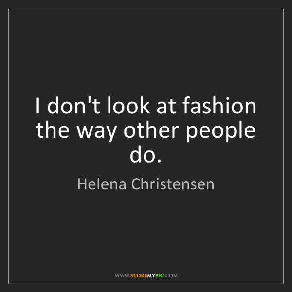 Helena Christensen: I don't look at fashion the way other people do.