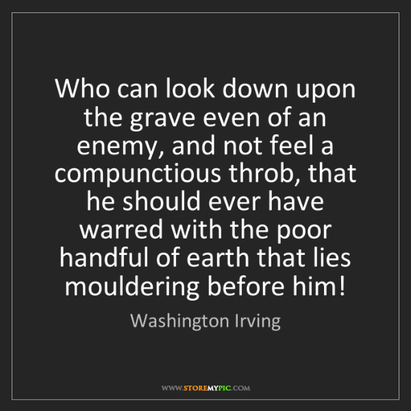 Washington Irving: Who can look down upon the grave even of an enemy, and...