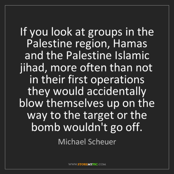 Michael Scheuer: If you look at groups in the Palestine region, Hamas...