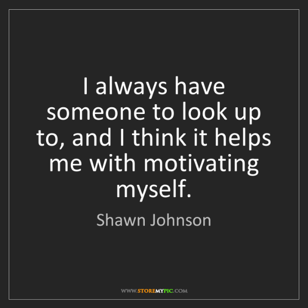 Shawn Johnson: I always have someone to look up to, and I think it helps...