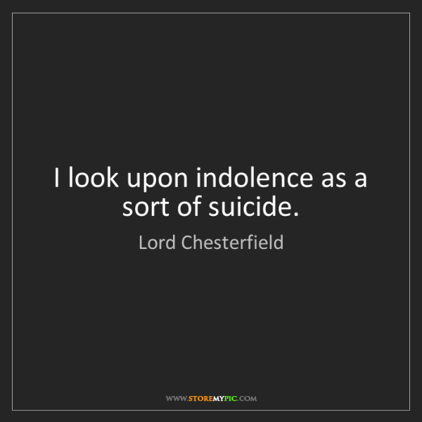 Lord Chesterfield: I look upon indolence as a sort of suicide.