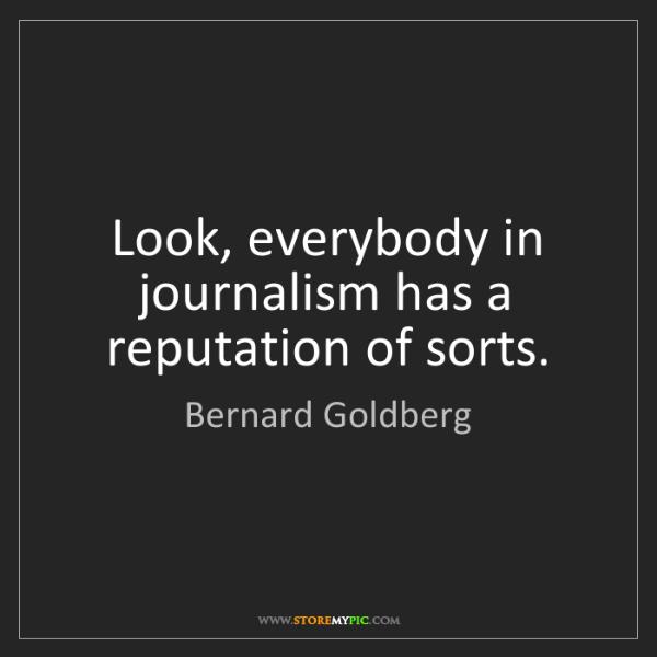 Bernard Goldberg: Look, everybody in journalism has a reputation of sorts.