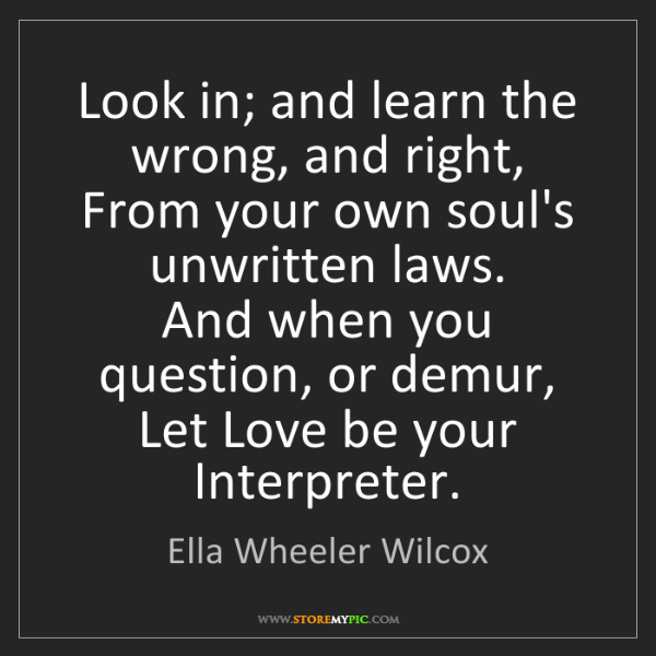 Ella Wheeler Wilcox: Look in; and learn the wrong, and right,  From your own...