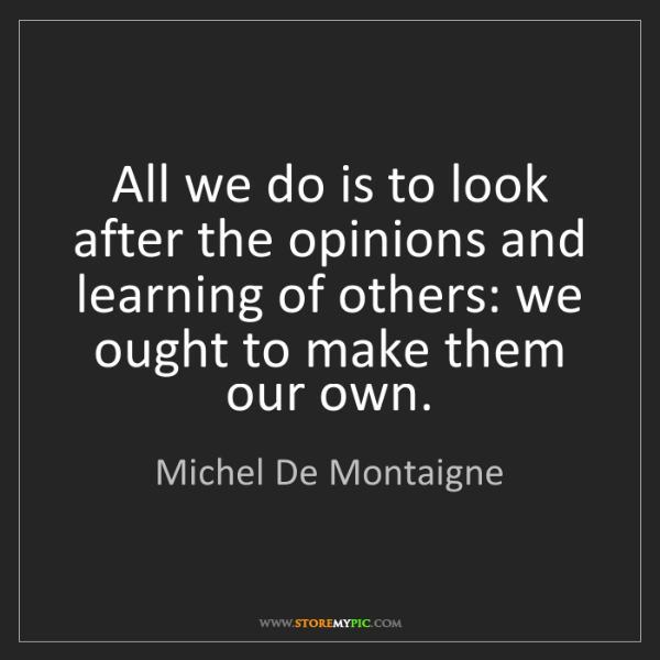 Michel De Montaigne: All we do is to look after the opinions and learning...