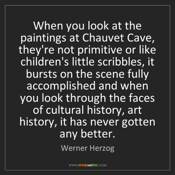 Werner Herzog: When you look at the paintings at Chauvet Cave, they're...