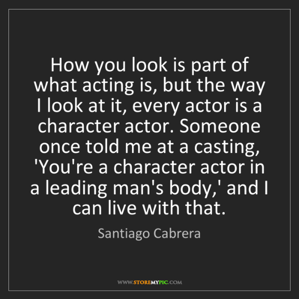 Santiago Cabrera: How you look is part of what acting is, but the way I...