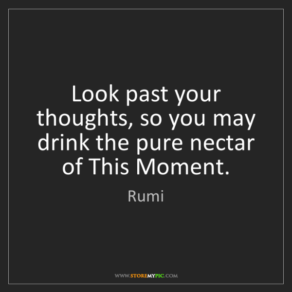 Rumi: Look past your thoughts, so you may drink the pure nectar...