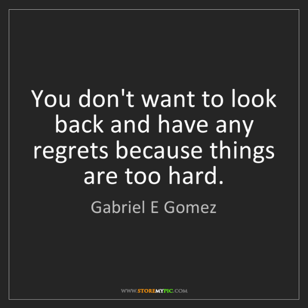 Gabriel E Gomez: You don't want to look back and have any regrets because...