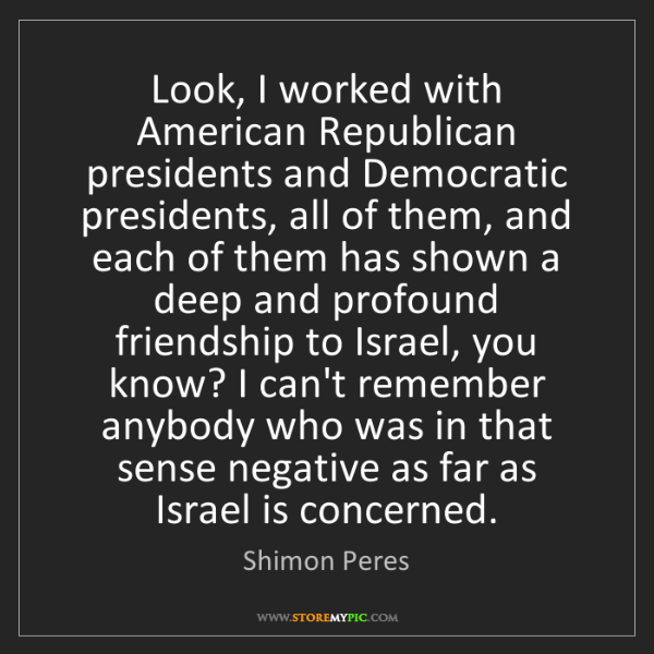 Shimon Peres: Look, I worked with American Republican presidents and...