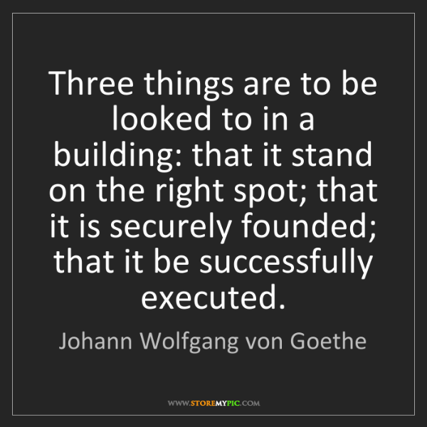 Johann Wolfgang von Goethe: Three things are to be looked to in a building: that...