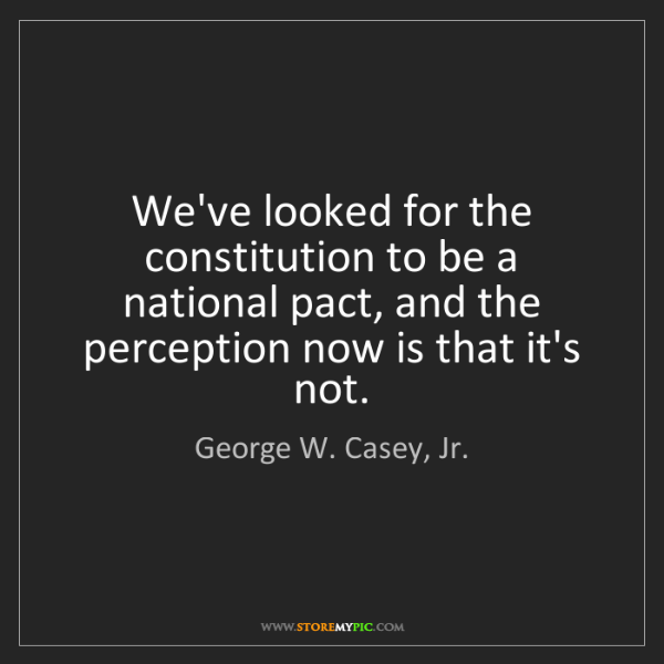 George W. Casey, Jr.: We've looked for the constitution to be a national pact,...