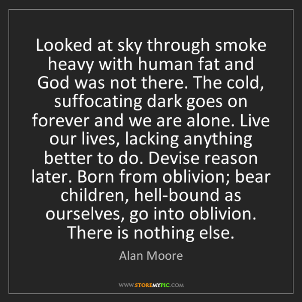 Alan Moore: Looked at sky through smoke heavy with human fat and...