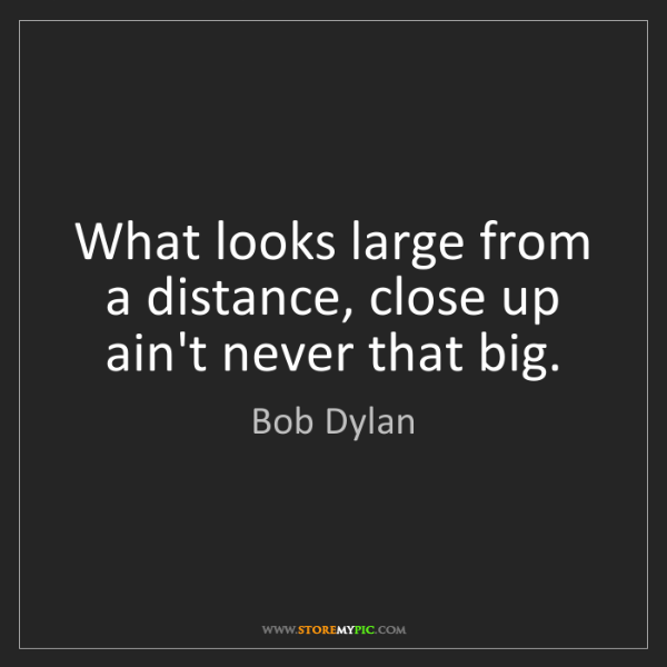Bob Dylan: What looks large from a distance, close up ain't never...