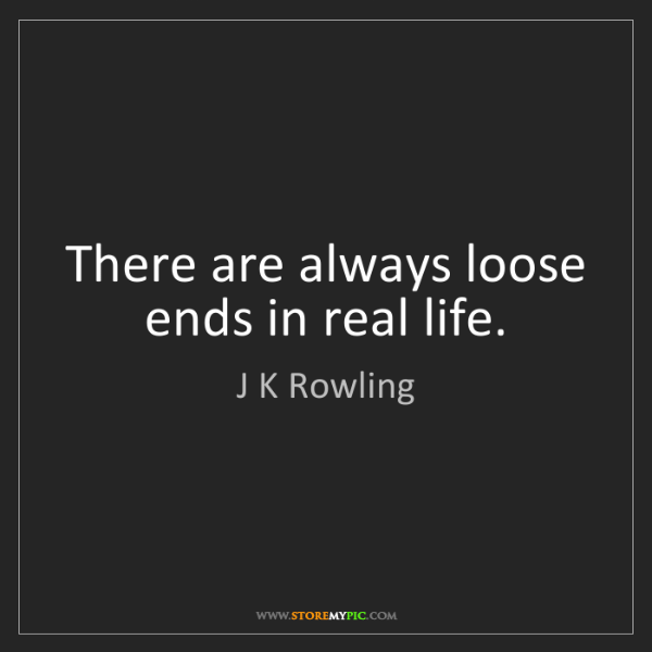 J K Rowling: There are always loose ends in real life.