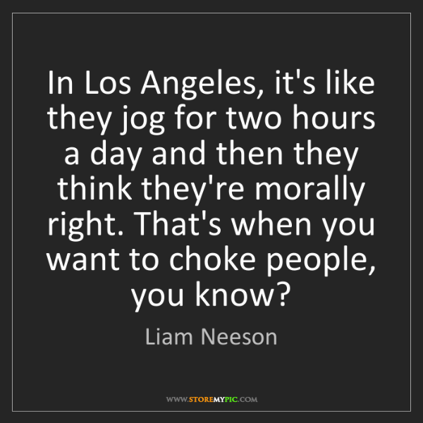 Liam Neeson: In Los Angeles, it's like they jog for two hours a day...