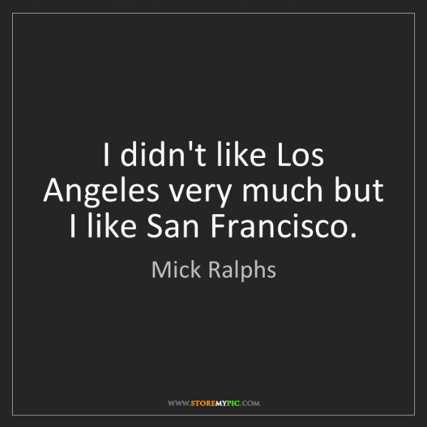 Mick Ralphs: I didn't like Los Angeles very much but I like San Francisco.